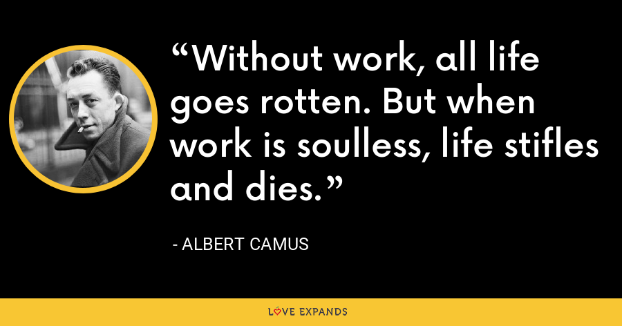 Without work, all life goes rotten. But when work is soulless, life stifles and dies. - Albert Camus