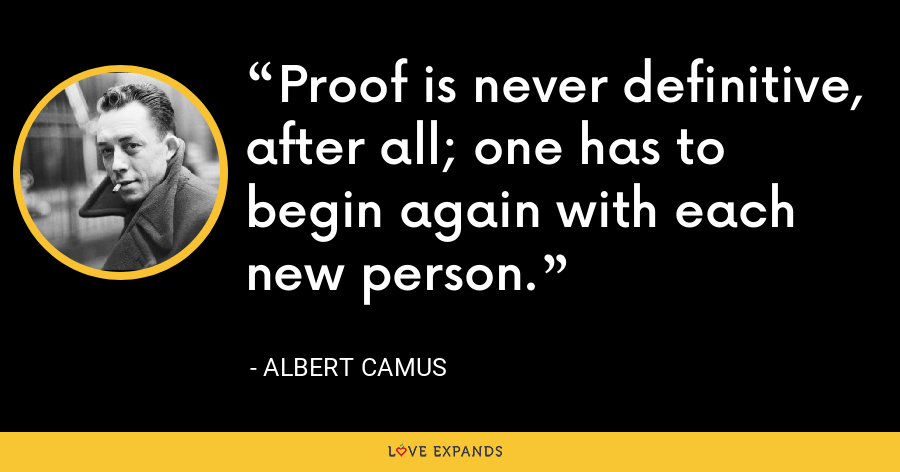 Proof is never definitive, after all; one has to begin again with each new person. - Albert Camus