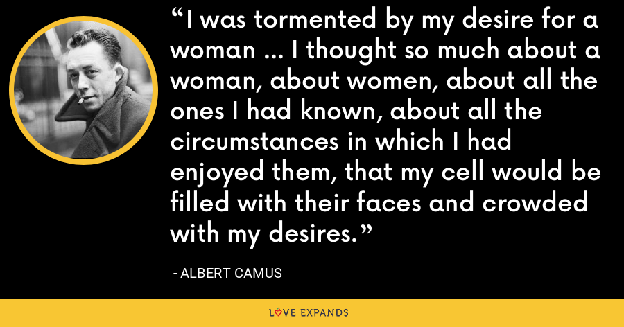 I was tormented by my desire for a woman ... I thought so much about a woman, about women, about all the ones I had known, about all the circumstances in which I had enjoyed them, that my cell would be filled with their faces and crowded with my desires. - Albert Camus