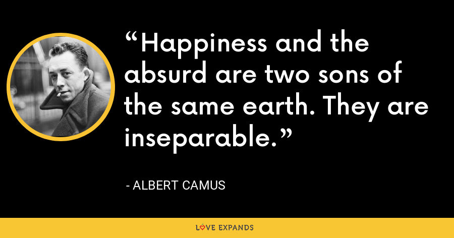 Happiness and the absurd are two sons of the same earth. They are inseparable. - Albert Camus