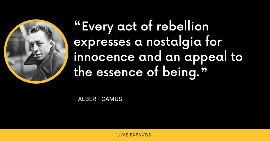 Every act of rebellion expresses a nostalgia for innocence and an appeal to the essence of being. - Albert Camus