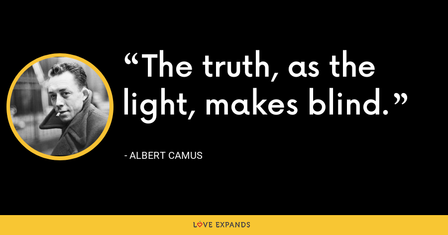 The truth, as the light, makes blind. - Albert Camus