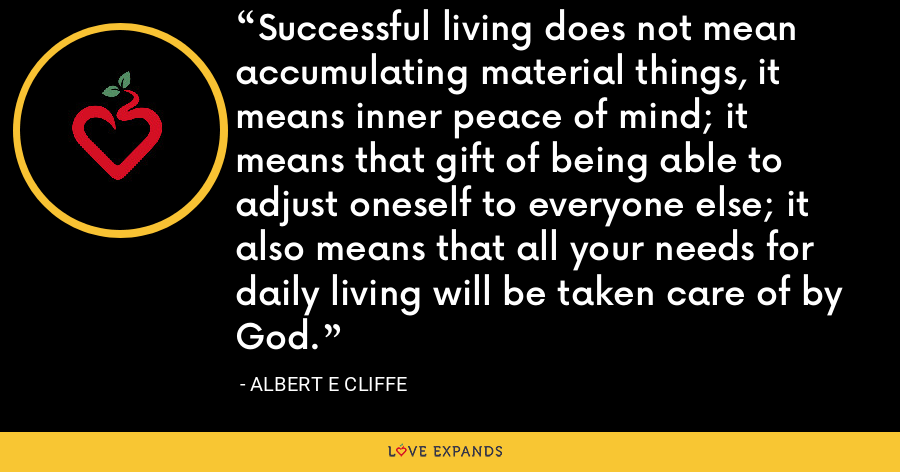 Successful living does not mean accumulating material things, it means inner peace of mind; it means that gift of being able to adjust oneself to everyone else; it also means that all your needs for daily living will be taken care of by God. - Albert E Cliffe