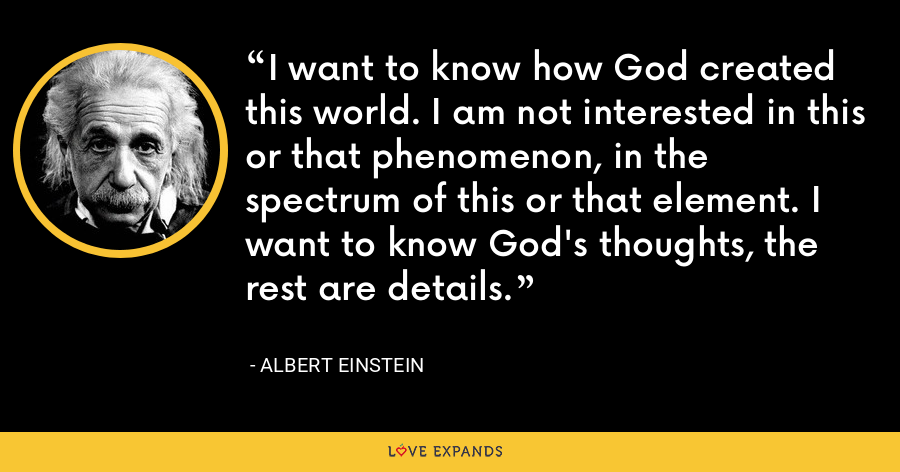 I want to know how God created this world. I am not interested in this or that phenomenon, in the spectrum of this or that element. I want to know God's thoughts, the rest are details. - Albert Einstein