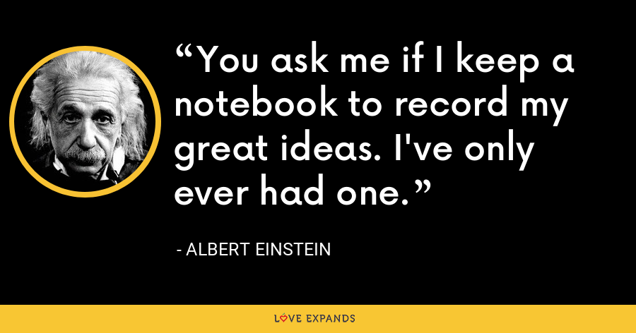 You ask me if I keep a notebook to record my great ideas. I've only ever had one. - Albert Einstein