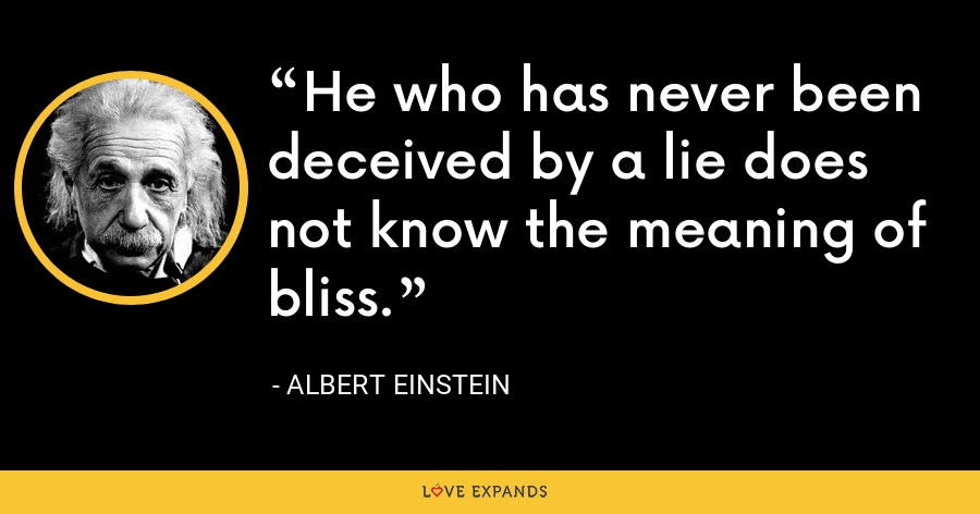 He who has never been deceived by a lie does not know the meaning of bliss. - Albert Einstein