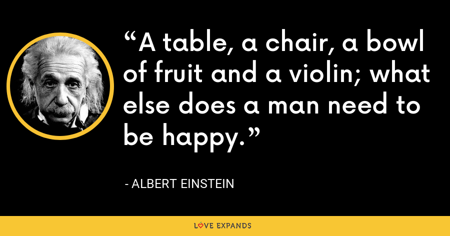 A table, a chair, a bowl of fruit and a violin; what else does a man need to be happy. - Albert Einstein