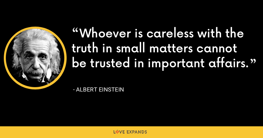 Whoever is careless with the truth in small matters cannot be trusted in important affairs. - Albert Einstein