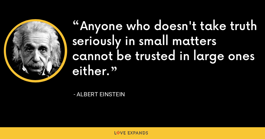 Anyone who doesn't take truth seriously in small matters cannot be trusted in large ones either. - Albert Einstein