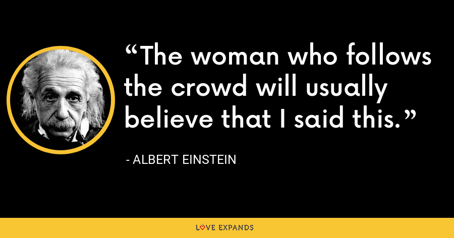 The woman who follows the crowd will usually believe that I said this. - Albert Einstein