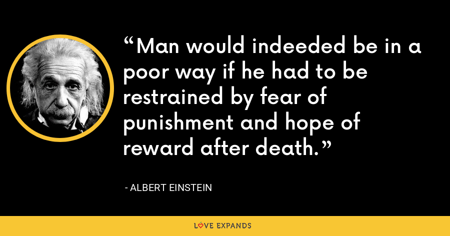Man would indeeded be in a poor way if he had to be restrained by fear of punishment and hope of reward after death. - Albert Einstein