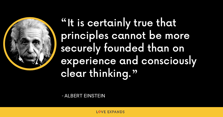 It is certainly true that principles cannot be more securely founded than on experience and consciously clear thinking. - Albert Einstein