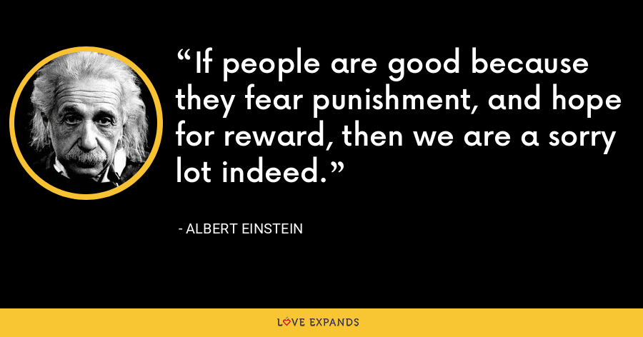 If people are good because they fear punishment, and hope for reward, then we are a sorry lot indeed. - Albert Einstein