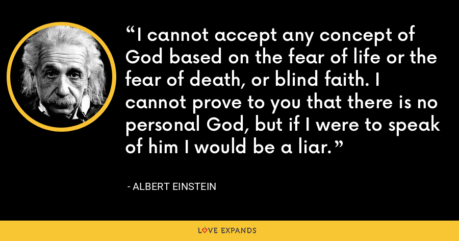 I cannot accept any concept of God based on the fear of life or the fear of death, or blind faith. I cannot prove to you that there is no personal God, but if I were to speak of him I would be a liar. - Albert Einstein