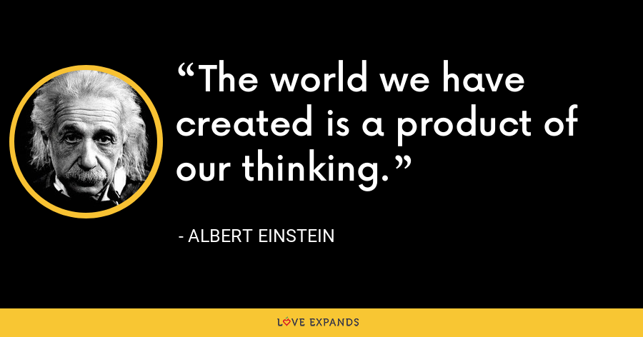 The world we have created is a product of our thinking. - Albert Einstein