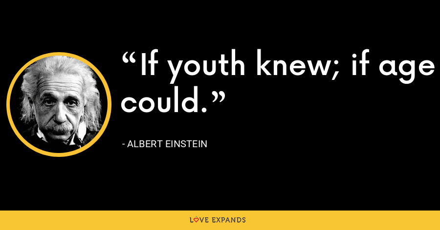 If youth knew; if age could. - Albert Einstein