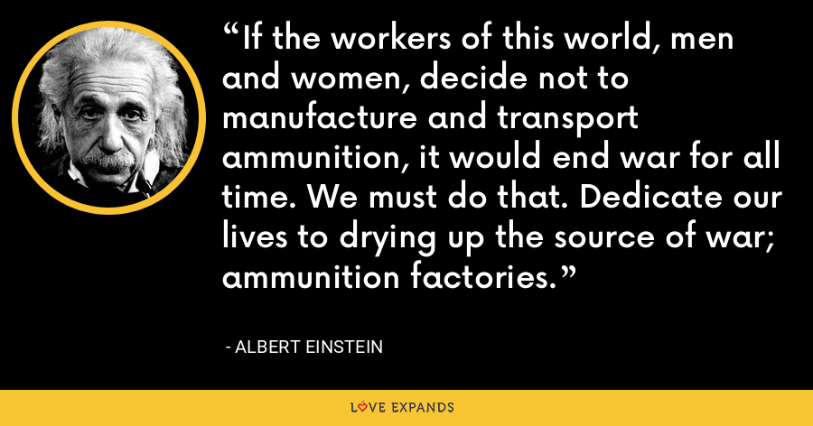 If the workers of this world, men and women, decide not to manufacture and transport ammunition, it would end war for all time. We must do that. Dedicate our lives to drying up the source of war; ammunition factories. - Albert Einstein