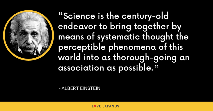 Science is the century-old endeavor to bring together by means of systematic thought the perceptible phenomena of this world into as thorough-going an association as possible. - Albert Einstein