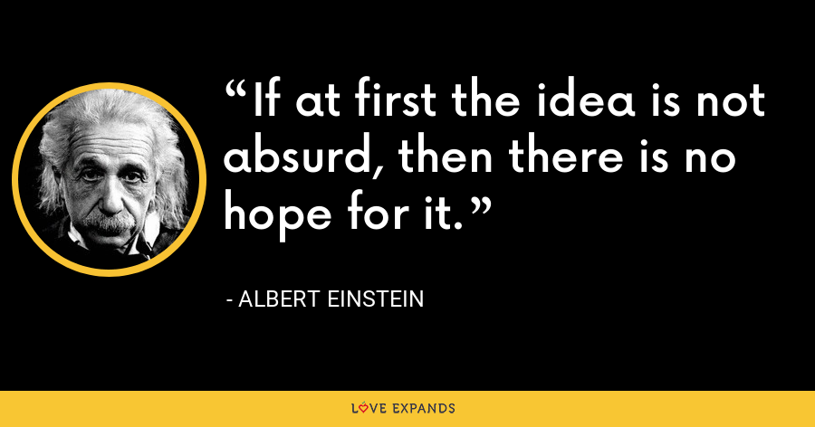 If at first the idea is not absurd, then there is no hope for it. - Albert Einstein