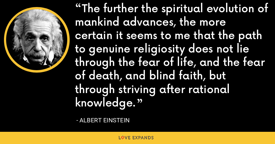 The further the spiritual evolution of mankind advances, the more certain it seems to me that the path to genuine religiosity does not lie through the fear of life, and the fear of death, and blind faith, but through striving after rational knowledge. - Albert Einstein