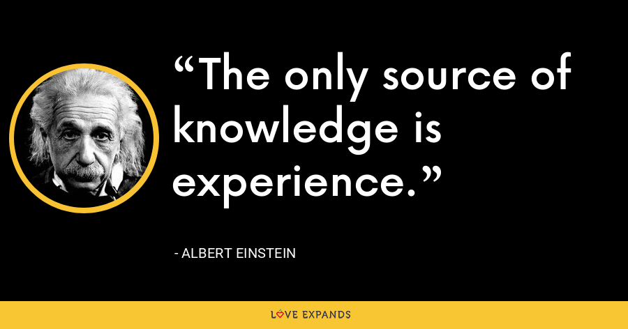 The only source of knowledge is experience. - Albert Einstein