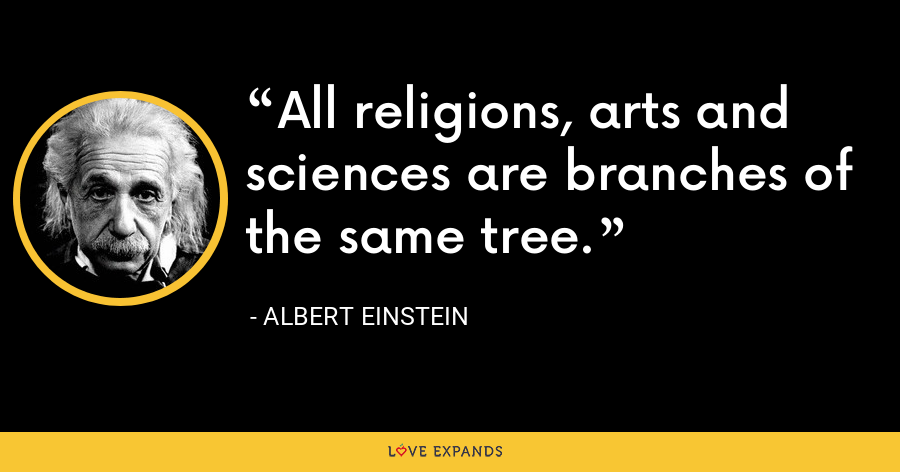 All religions, arts and sciences are branches of the same tree. - Albert Einstein