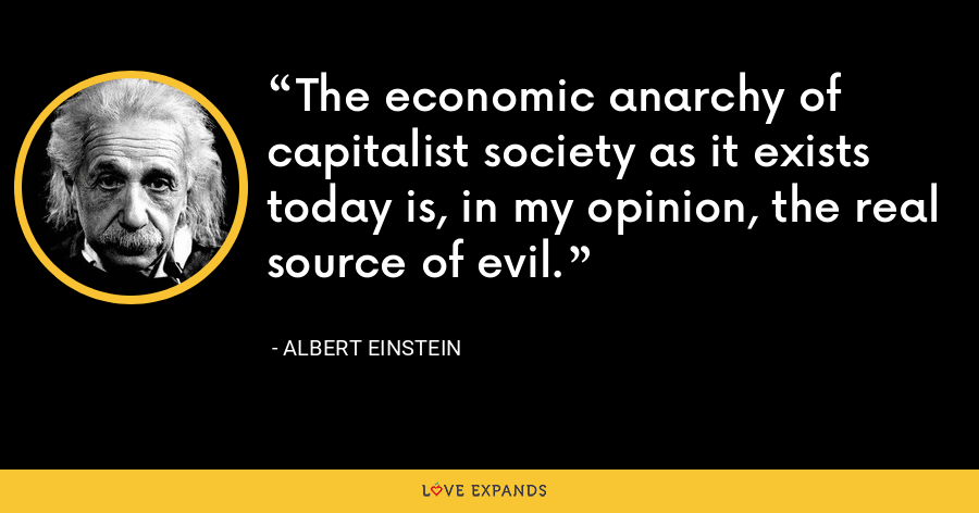 The economic anarchy of capitalist society as it exists today is, in my opinion, the real source of evil. - Albert Einstein