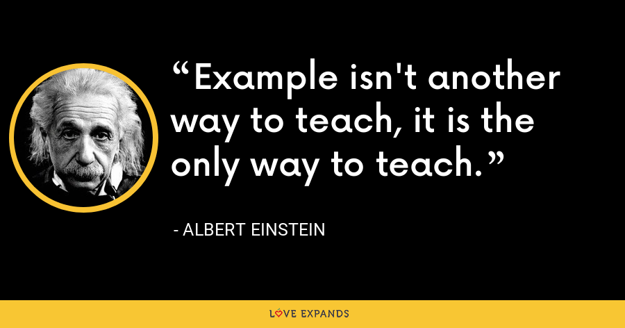 Example isn't another way to teach, it is the only way to teach. - Albert Einstein