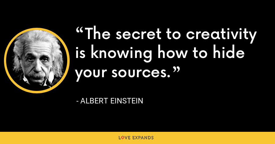 The secret to creativity is knowing how to hide your sources. - Albert Einstein