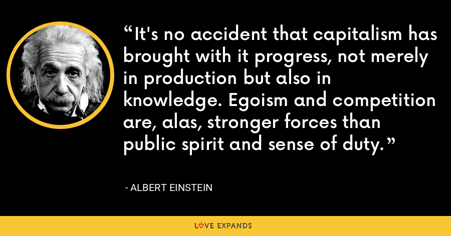 It's no accident that capitalism has brought with it progress, not merely in production but also in knowledge. Egoism and competition are, alas, stronger forces than public spirit and sense of duty. - Albert Einstein