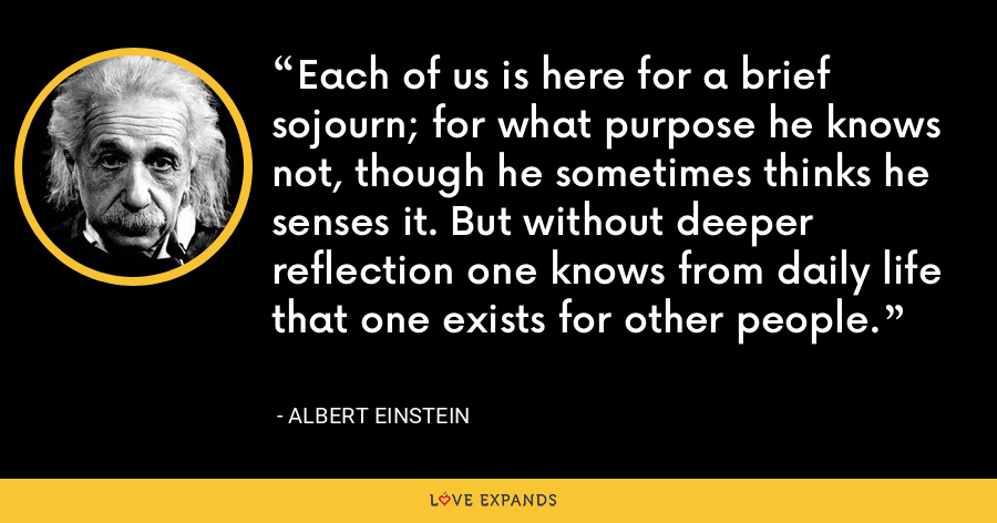 Each of us is here for a brief sojourn; for what purpose he knows not, though he sometimes thinks he senses it. But without deeper reflection one knows from daily life that one exists for other people. - Albert Einstein