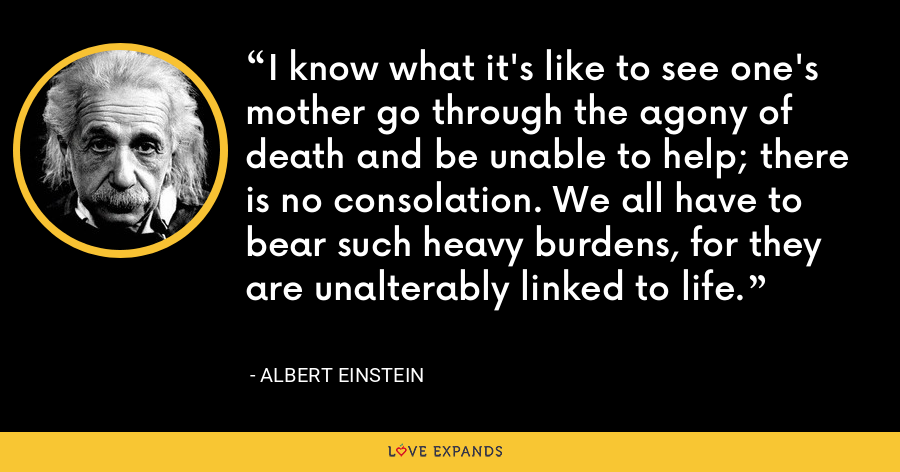 I know what it's like to see one's mother go through the agony of death and be unable to help; there is no consolation. We all have to bear such heavy burdens, for they are unalterably linked to life. - Albert Einstein
