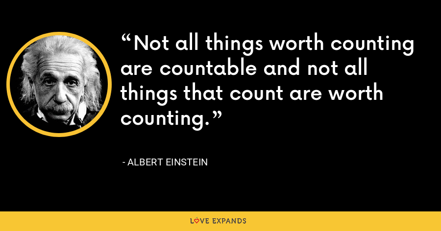 Not all things worth counting are countable and not all things that count are worth counting. - Albert Einstein