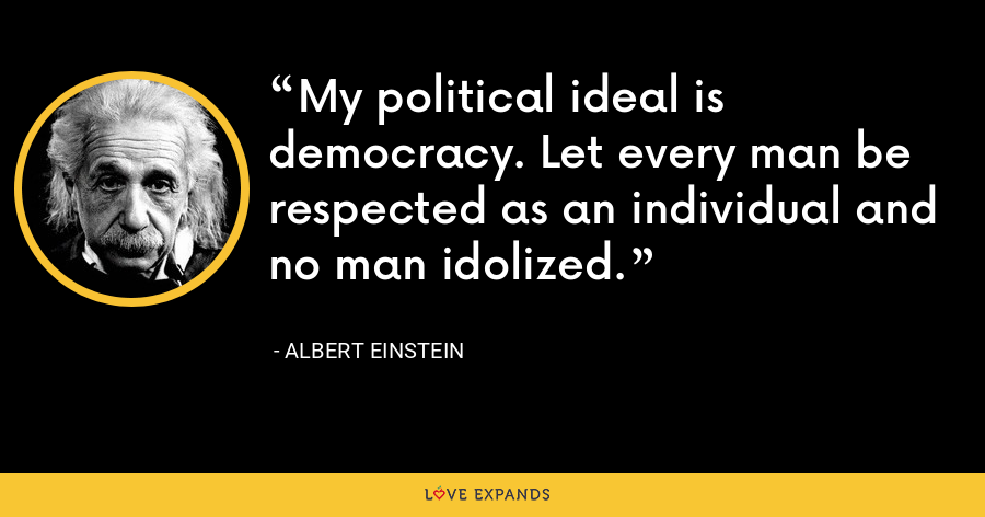 My political ideal is democracy. Let every man be respected as an individual and no man idolized. - Albert Einstein