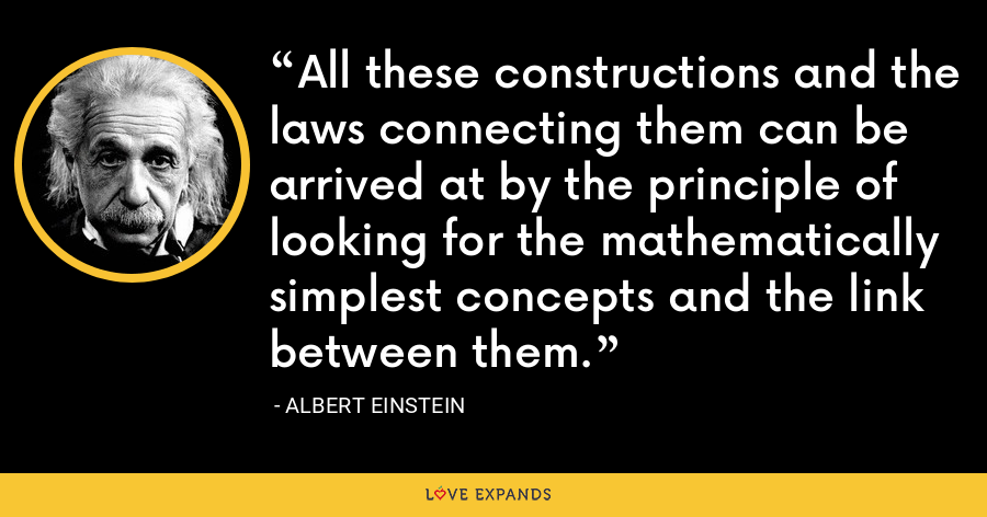 All these constructions and the laws connecting them can be arrived at by the principle of looking for the mathematically simplest concepts and the link between them. - Albert Einstein