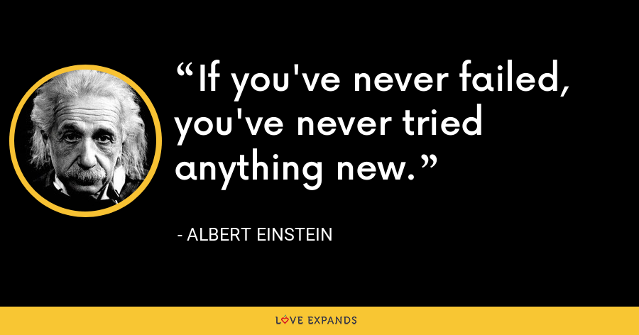 If you've never failed, you've never tried anything new. - Albert Einstein