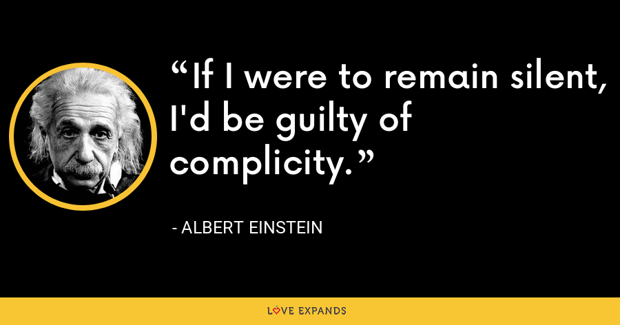 If I were to remain silent, I'd be guilty of complicity. - Albert Einstein