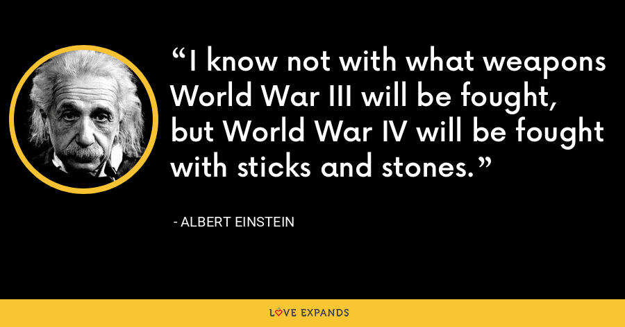 I know not with what weapons World War III will be fought, but World War IV will be fought with sticks and stones. - Albert Einstein