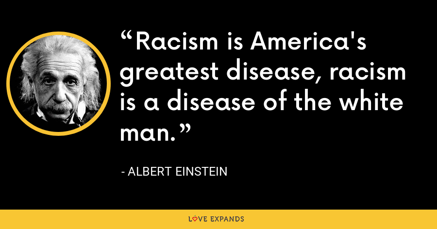 Racism is America's greatest disease, racism is a disease of the white man. - Albert Einstein