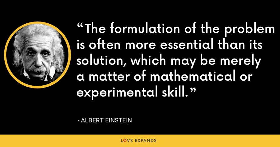 The formulation of the problem is often more essential than its solution, which may be merely a matter of mathematical or experimental skill. - Albert Einstein