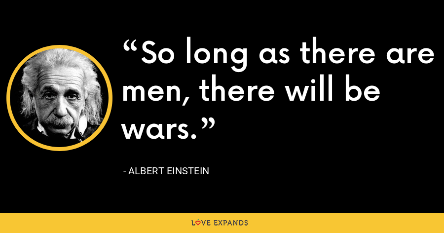 So long as there are men, there will be wars. - Albert Einstein