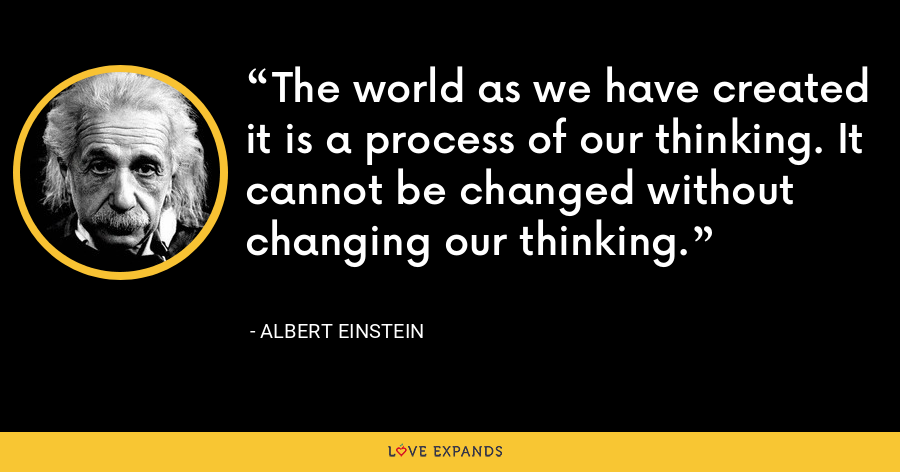 The world as we have created it is a process of our thinking. It cannot be changed without changing our thinking. - Albert Einstein