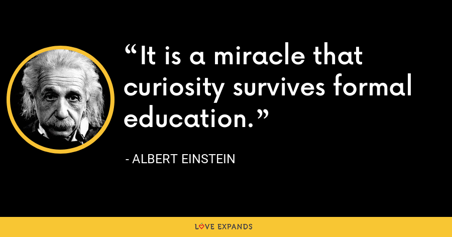It is a miracle that curiosity survives formal education. - Albert Einstein