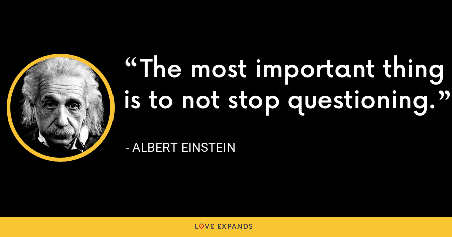 The most important thing is to not stop questioning. - Albert Einstein