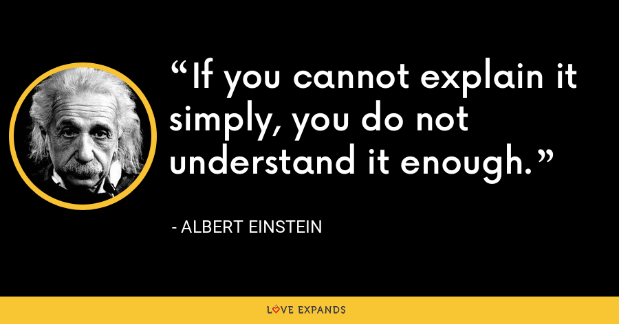If you cannot explain it simply, you do not understand it enough. - Albert Einstein