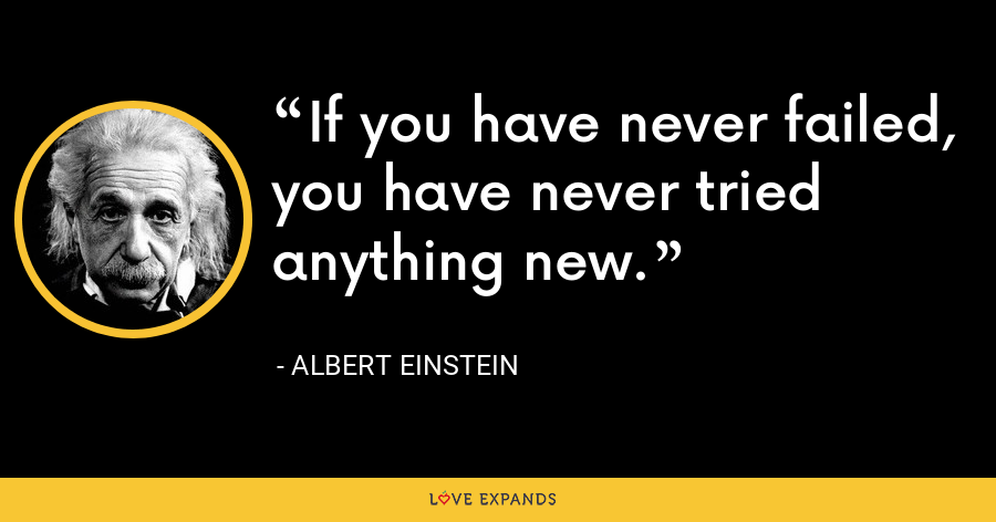 If you have never failed, you have never tried anything new. - Albert Einstein