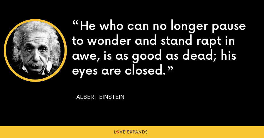 He who can no longer pause to wonder and stand rapt in awe, is as good as dead; his eyes are closed. - Albert Einstein