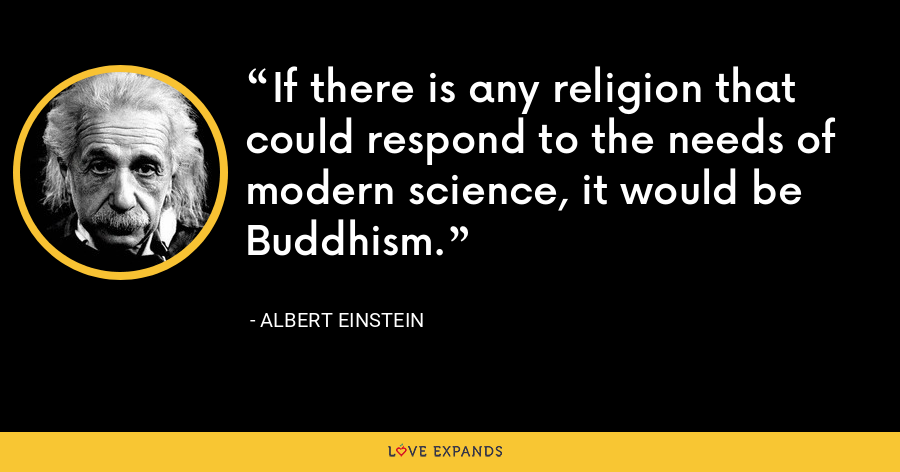 If there is any religion that could respond to the needs of modern science, it would be Buddhism. - Albert Einstein