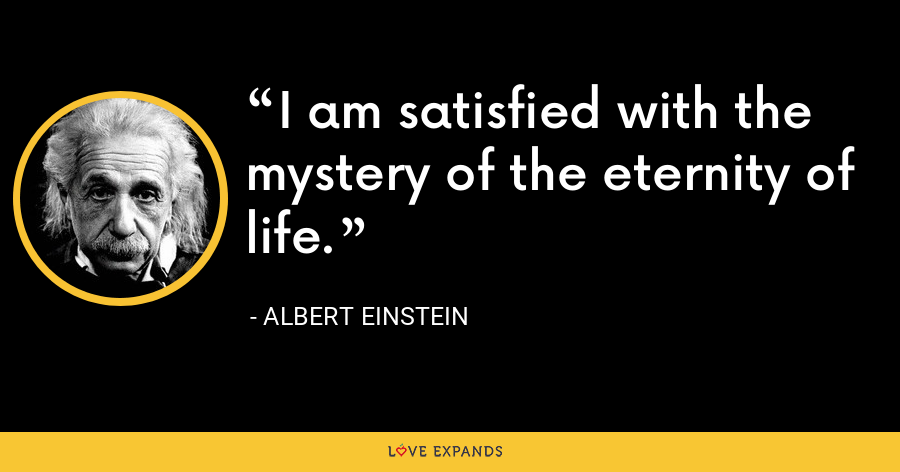 I am satisfied with the mystery of the eternity of life. - Albert Einstein