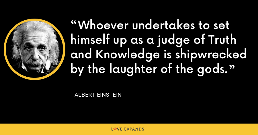 Whoever undertakes to set himself up as a judge of Truth and Knowledge is shipwrecked by the laughter of the gods. - Albert Einstein